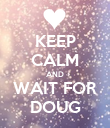 KEEP CALM AND WAIT FOR DOUG - Personalised Poster large