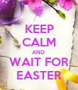 KEEP CALM AND  WAIT FOR EASTER - Personalised Poster small