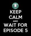 KEEP CALM AND WAIT FOR EPISODE 5 - Personalised Poster large