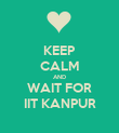 KEEP CALM AND WAIT FOR IIT KANPUR - Personalised Poster large