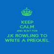 KEEP CALM AND WAIT FOR J.K ROWLING TO WRITE A PREQUEL - Personalised Poster large