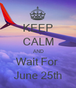 KEEP CALM AND Wait For  June 25th - Personalised Poster large