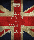 KEEP CALM AND Wait for June 28 2012 - Personalised Poster large