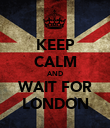 KEEP CALM AND WAIT FOR LONDON - Personalised Poster large