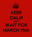 KEEP CALM AND WAIT FOR MARCH 15th - Personalised Poster large