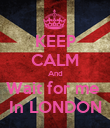 KEEP CALM And Wait for me  In LONDON - Personalised Poster large