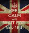 KEEP CALM AND WAIT FOR  Nov 16th - Personalised Poster large