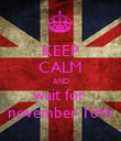 KEEP CALM AND wait for  november 10th - Personalised Poster large