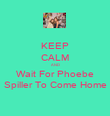 KEEP CALM AND Wait For Phoebe Spiller To Come Home - Personalised Poster large