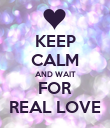 KEEP CALM AND WAIT FOR REAL LOVE - Personalised Poster large