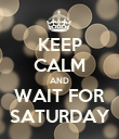 KEEP CALM AND WAIT FOR SATURDAY - Personalised Poster large