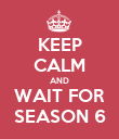KEEP CALM AND WAIT FOR SEASON 6 - Personalised Poster large