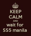 KEEP CALM AND wait for  SS5 manila  - Personalised Poster large