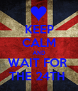 KEEP CALM AND WAIT FOR  THE 24TH  - Personalised Poster large