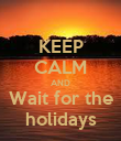 KEEP CALM AND  Wait for the  holidays - Personalised Poster large
