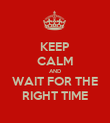 KEEP CALM AND WAIT FOR THE RIGHT TIME - Personalised Poster large