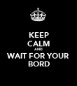 KEEP CALM AND WAIT FOR YOUR BORD - Personalised Poster large