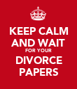 KEEP CALM AND WAIT FOR YOUR DIVORCE PAPERS - Personalised Poster large