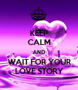 KEEP CALM AND WAIT FOR YOUR LOVE STORY - Personalised Poster large