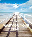 KEEP CALM AND WAIT FOR YOUR TIME - Personalised Poster large