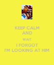 KEEP CALM AND WAIT I FORGOT I'M LOOKING AT HIM - Personalised Poster large