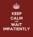 KEEP CALM AND WAIT IMPATIENTLY - Personalised Poster large