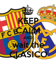 KEEP CALM AND wait the CLASICO - Personalised Poster large