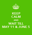 KEEP CALM AND WAIT TILL MAY 11 & JUNE 5 - Personalised Poster large