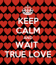 KEEP CALM AND WAIT  TRUE LOVE - Personalised Poster large