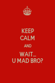 KEEP CALM AND WAIT... U MAD BRO? - Personalised Poster large