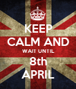 KEEP CALM AND WAIT UNTIL 8th APRIL - Personalised Poster large