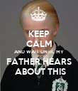 KEEP CALM AND WAIT UNTIL MY FATHER HEARS  ABOUT THIS - Personalised Poster large