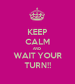 KEEP CALM AND  WAIT YOUR TURN!! - Personalised Poster large