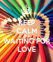 KEEP CALM AND WAITING FOR LOVE - Personalised Poster large