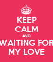 KEEP CALM AND WAITING FOR MY LOVE - Personalised Poster large