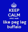 KEEP CALM AND walk  like peg leg buffalo - Personalised Poster large