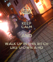 KEEP CALM AND WALK UP IN THIS BITCH LIKE U OWN A HO - Personalised Poster large