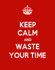 KEEP CALM AND WASTE YOUR TIME - Personalised Poster large