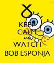 KEEP CALM AND WATCH BOB ESPONJA - Personalised Poster large