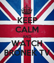 KEEP CALM AND WATCH BRONEK TV - Personalised Poster large