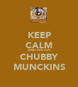 KEEP CALM AND WATCH CHUBBY MUNCKINS - Personalised Poster large