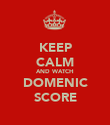 KEEP CALM AND WATCH DOMENIC SCORE - Personalised Poster large