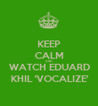 KEEP CALM AND WATCH EDUARD KHIL 'VOCALIZE' - Personalised Poster large