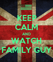 KEEP CALM AND WATCH FAMILY GUY - Personalised Poster large