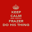 KEEP CALM AND WATCH FRAZER DO HIS THING - Personalised Poster large