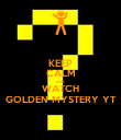 KEEP CALM AND WATCH GOLDEN MYSTERY YT - Personalised Poster large