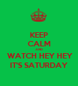 KEEP CALM AND  WATCH HEY HEY IT'S SATURDAY - Personalised Poster large