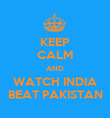 KEEP CALM AND WATCH INDIA BEAT PAKISTAN - Personalised Poster large