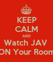 KEEP CALM AND Watch JAV  ON Your Room - Personalised Poster small