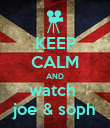 KEEP CALM AND watch  joe & soph - Personalised Poster large